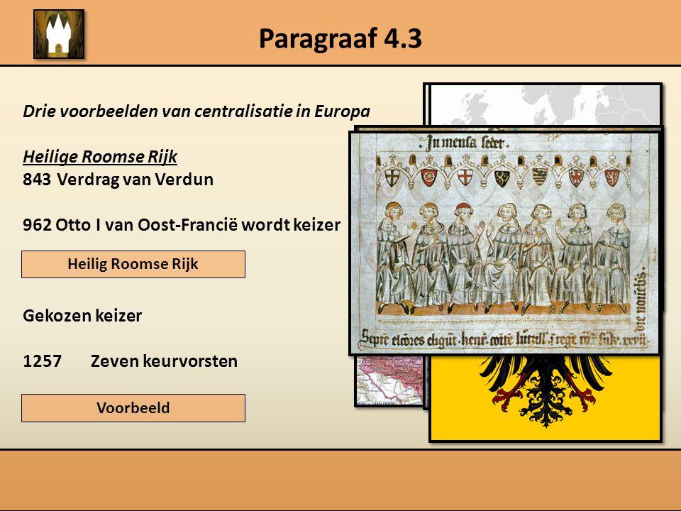 Paragraaf 4.3 Drie voorbeelden van centralisatie in Europa Heilige Roomse Rijk 843Verdrag van Verdun 962 Otto I van Oost-Francië wordt keizer Gekozen