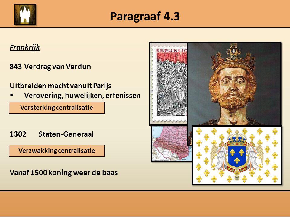 Paragraaf 4.3 Frankrijk 843Verdrag van Verdun Uitbreiden macht vanuit Parijs  Verovering, huwelijken, erfenissen 1302Staten-Generaal Vanaf 1500 konin