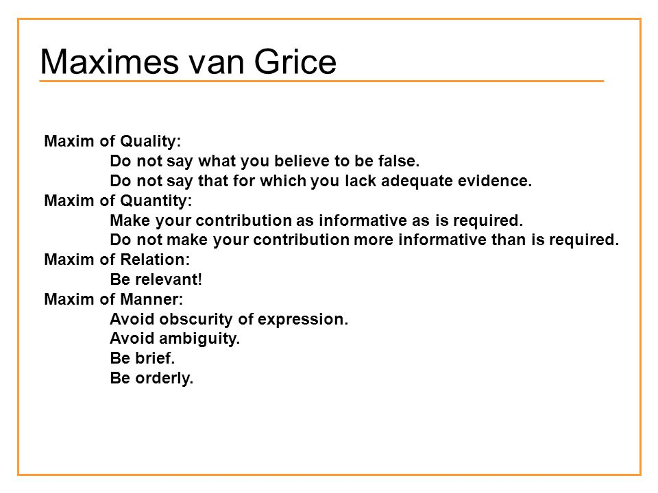 Maximes van Grice Maxim of Quality: Do not say what you believe to be false.