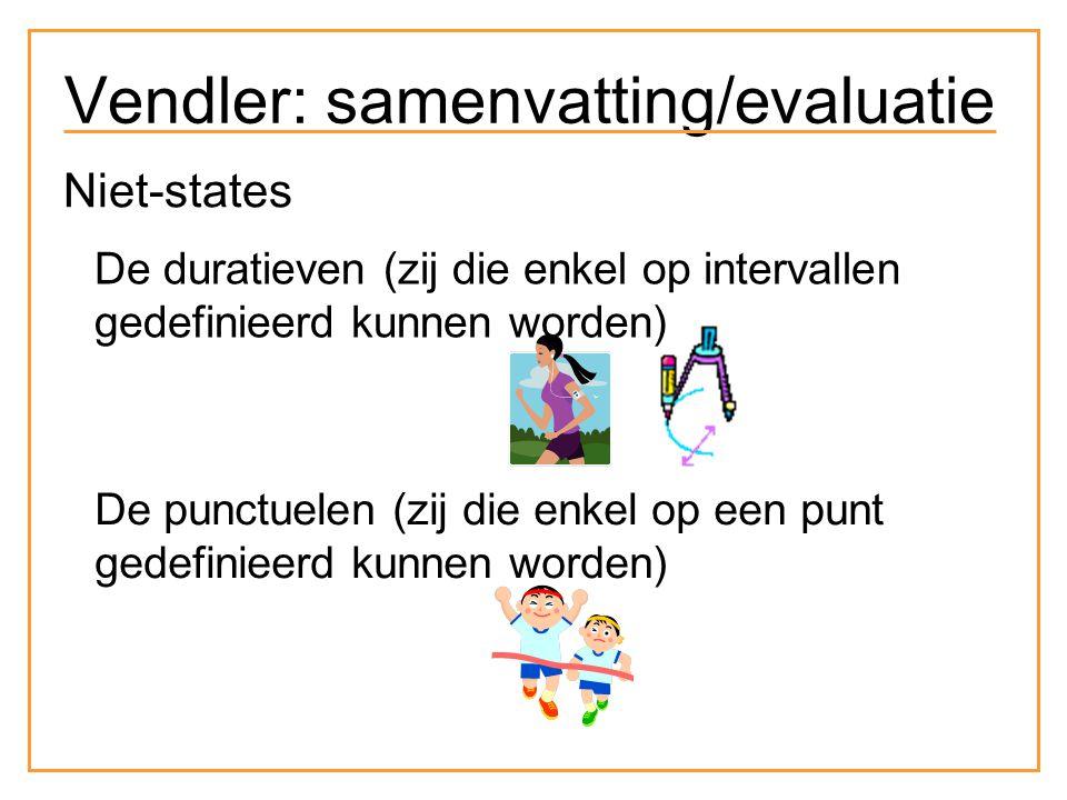 Niet-states De duratieven (zij die enkel op intervallen gedefinieerd kunnen worden) De punctuelen (zij die enkel op een punt gedefinieerd kunnen worden) Vendler: samenvatting/evaluatie