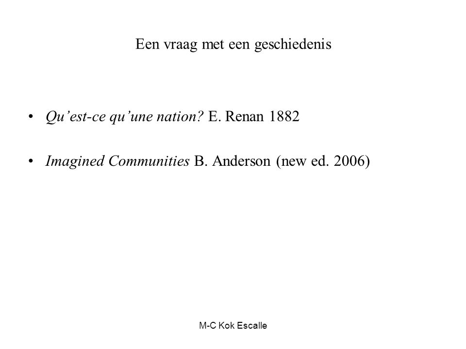 Een vraag met een geschiedenis Qu'est-ce qu'une nation? E. Renan 1882 Imagined Communities B. Anderson (new ed. 2006) M-C Kok Escalle