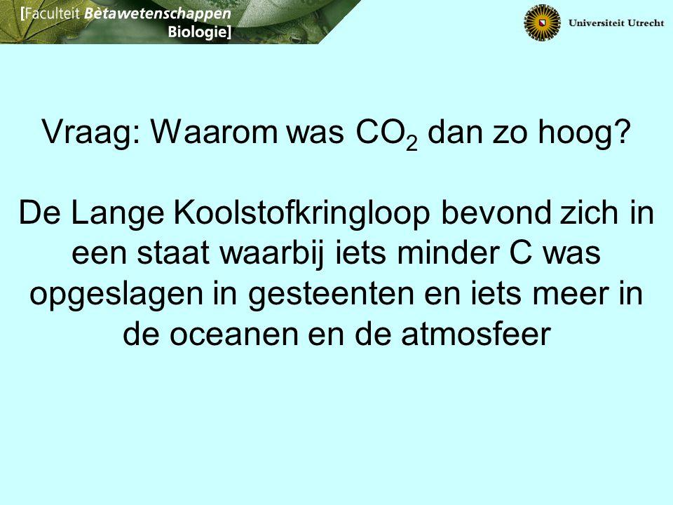 Vraag: Waarom was CO 2 dan zo hoog? De Lange Koolstofkringloop bevond zich in een staat waarbij iets minder C was opgeslagen in gesteenten en iets mee