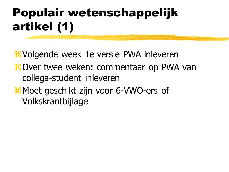 Populair wetenschappelijk artikel (1) zVolgende week 1e versie PWA inleveren zOver twee weken: commentaar op PWA van collega-student inleveren zMoet geschikt zijn voor 6-VWO-ers of Volkskrantbijlage