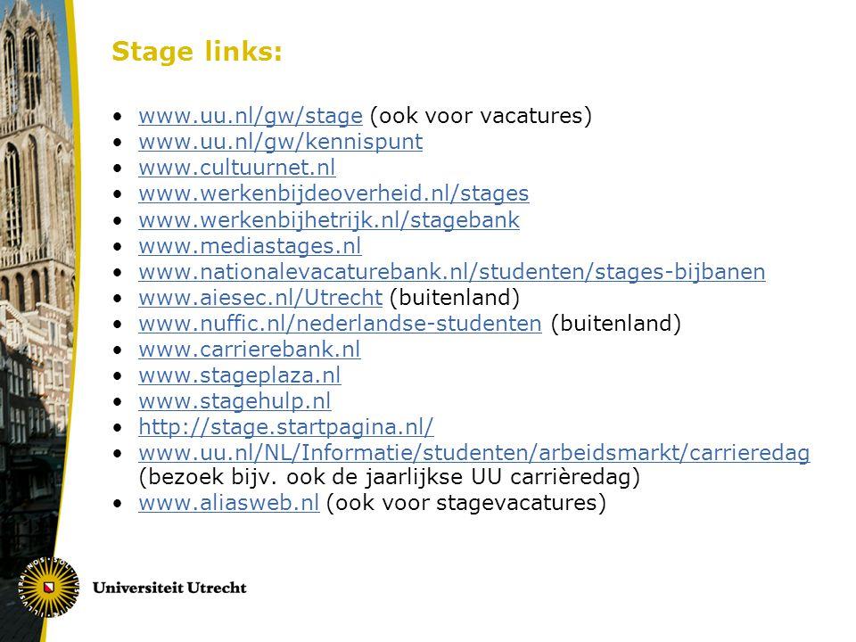 Stage links: www.uu.nl/gw/stage (ook voor vacatures)www.uu.nl/gw/stage www.uu.nl/gw/kennispunt www.cultuurnet.nl www.werkenbijdeoverheid.nl/stages www.werkenbijhetrijk.nl/stagebank www.mediastages.nl www.nationalevacaturebank.nl/studenten/stages-bijbanen www.aiesec.nl/Utrecht (buitenland)www.aiesec.nl/Utrecht www.nuffic.nl/nederlandse-studenten (buitenland)www.nuffic.nl/nederlandse-studenten www.carrierebank.nl www.stageplaza.nl www.stagehulp.nl http://stage.startpagina.nl/ www.uu.nl/NL/Informatie/studenten/arbeidsmarkt/carrieredag (bezoek bijv.