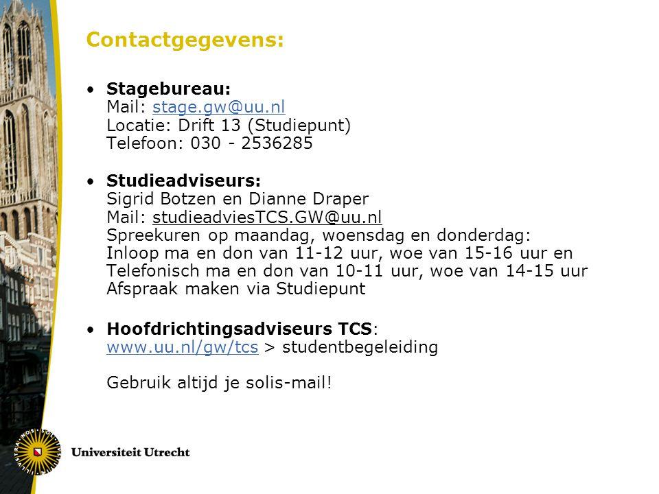 Contactgegevens: Stagebureau: Mail: stage.gw@uu.nl Locatie: Drift 13 (Studiepunt) Telefoon: 030 - 2536285stage.gw@uu.nl Studieadviseurs: Sigrid Botzen en Dianne Draper Mail: studieadviesTCS.GW@uu.nl Spreekuren op maandag, woensdag en donderdag: Inloop ma en don van 11-12 uur, woe van 15-16 uur en Telefonisch ma en don van 10-11 uur, woe van 14-15 uur Afspraak maken via Studiepunt Hoofdrichtingsadviseurs TCS: www.uu.nl/gw/tcs > studentbegeleiding Gebruik altijd je solis-mail.