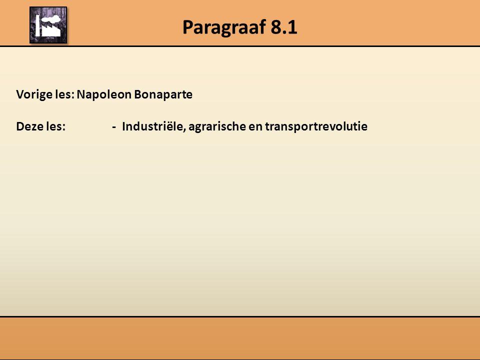 Paragraaf 8.1 Vorige les: Napoleon Bonaparte Deze les: - Industriële, agrarische en transportrevolutie