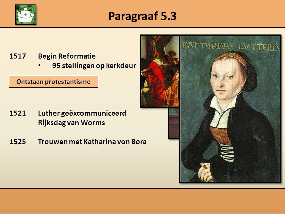 Paragraaf 5.3 1517Begin Reformatie 95 stellingen op kerkdeur 1521Luther geëxcommuniceerd Rijksdag van Worms 1525Trouwen met Katharina von Bora Ontstaa