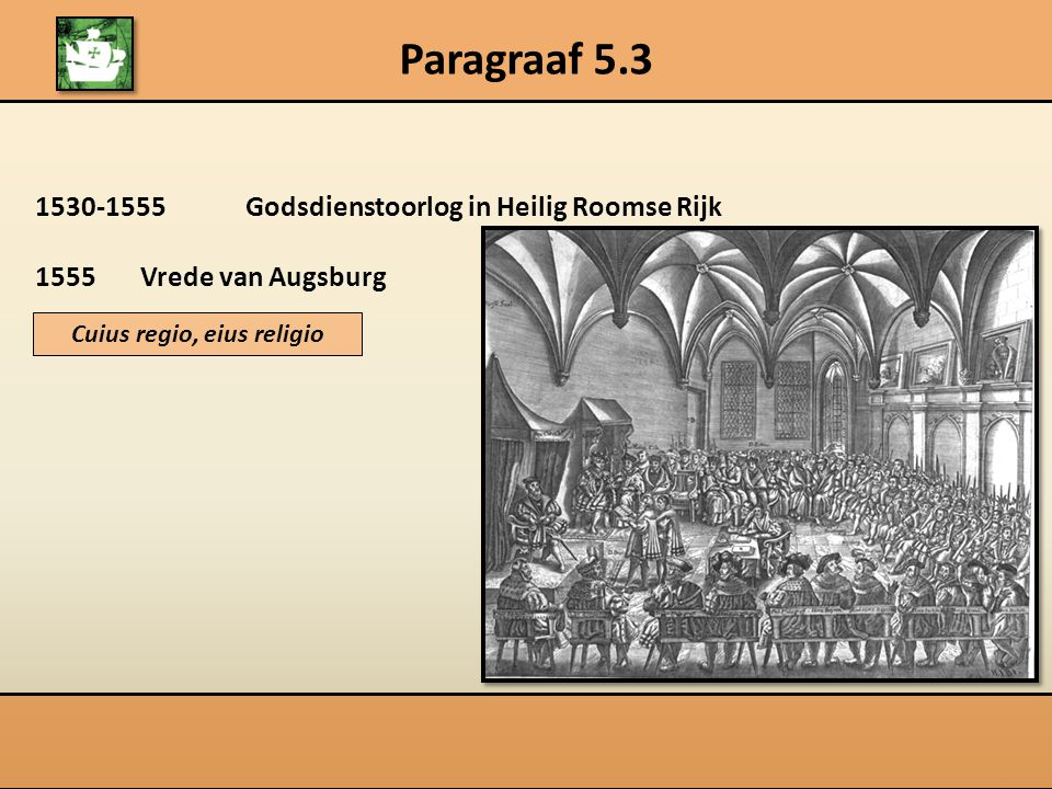Paragraaf 5.3 1530-1555Godsdienstoorlog in Heilig Roomse Rijk 1555Vrede van Augsburg Cuius regio, eius religio