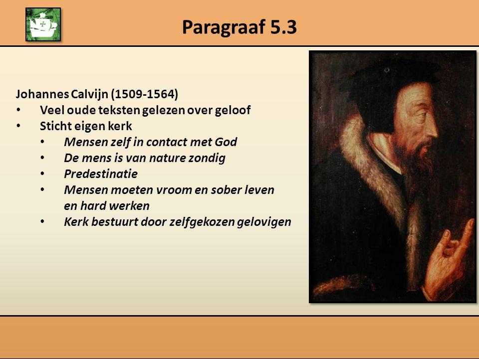 Paragraaf 5.3 Johannes Calvijn (1509-1564) Veel oude teksten gelezen over geloof Sticht eigen kerk Mensen zelf in contact met God De mens is van natur