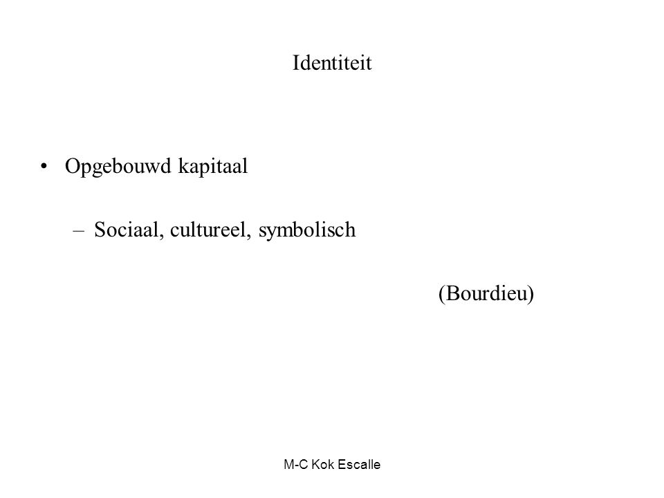 M-C Kok Escalle Identiteit Opgebouwd kapitaal –Sociaal, cultureel, symbolisch (Bourdieu)