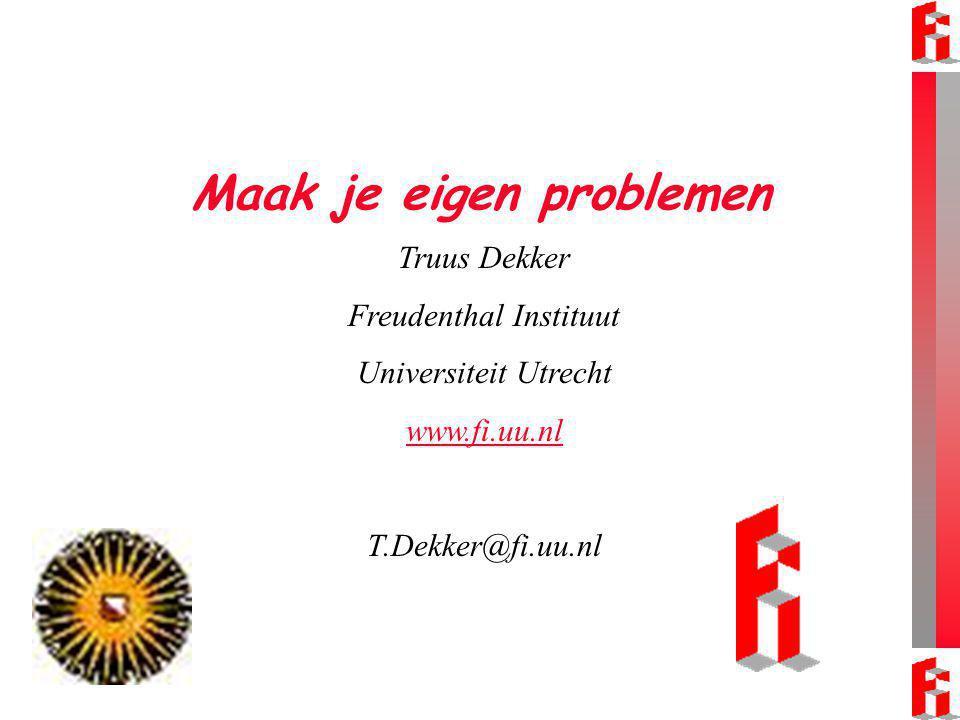 Maak je eigen problemen Truus Dekker Freudenthal Instituut Universiteit Utrecht www.fi.uu.nl T.Dekker@fi.uu.nl
