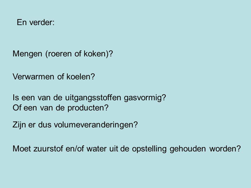 En verder: Mengen (roeren of koken)? Verwarmen of koelen? Is een van de uitgangsstoffen gasvormig? Of een van de producten? Zijn er dus volumeverander