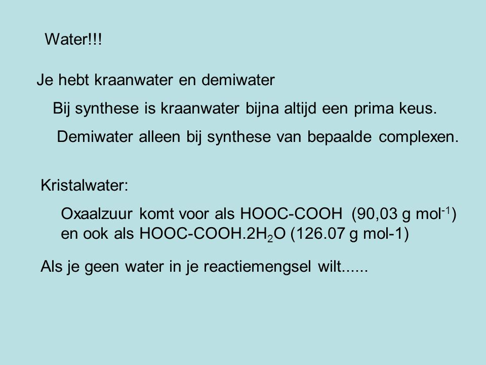 Water!!! Je hebt kraanwater en demiwater Bij synthese is kraanwater bijna altijd een prima keus. Demiwater alleen bij synthese van bepaalde complexen.