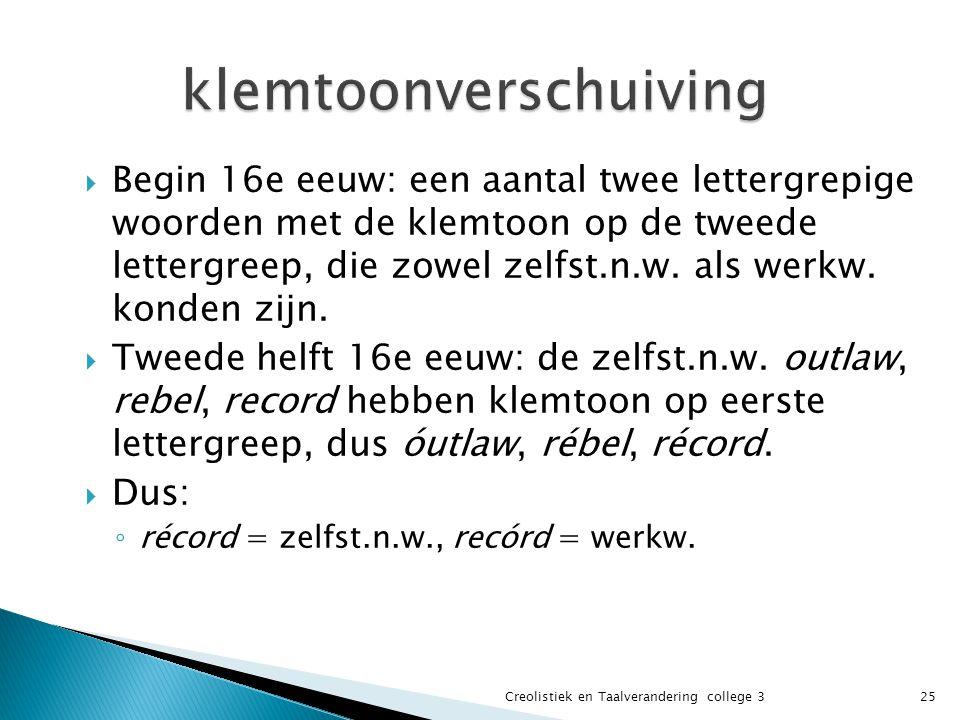  Begin 16e eeuw: een aantal twee lettergrepige woorden met de klemtoon op de tweede lettergreep, die zowel zelfst.n.w. als werkw. konden zijn.  Twee