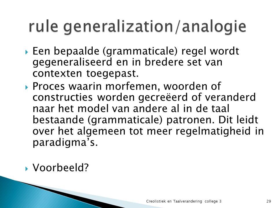  Een bepaalde (grammaticale) regel wordt gegeneraliseerd en in bredere set van contexten toegepast.  Proces waarin morfemen, woorden of constructies