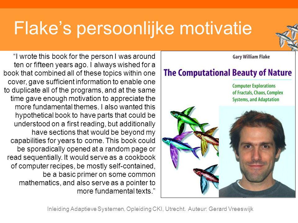 """Inleiding Adaptieve Systemen, Opleiding CKI, Utrecht. Auteur: Gerard Vreeswijk Flake's persoonlijke motivatie """"I wrote this book for the person I was"""