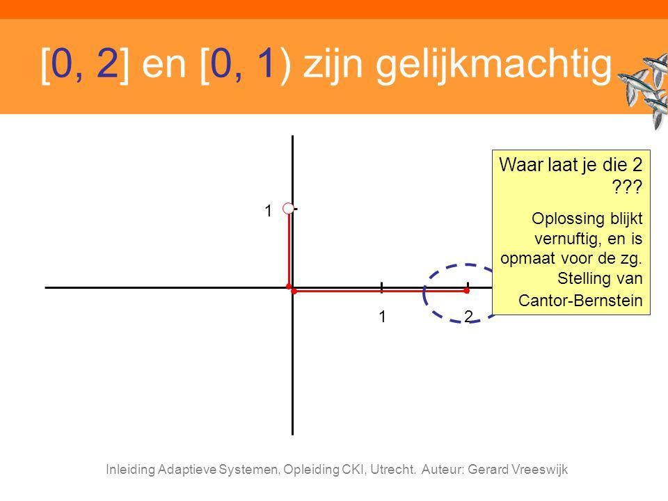Inleiding Adaptieve Systemen, Opleiding CKI, Utrecht. Auteur: Gerard Vreeswijk [0, 2] en [0, 1) zijn gelijkmachtig 12 1 Waar laat je die 2 ??? Oplossi