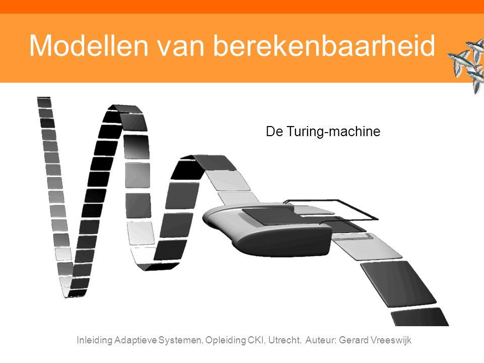 Inleiding Adaptieve Systemen, Opleiding CKI, Utrecht. Auteur: Gerard Vreeswijk Modellen van berekenbaarheid De Turing-machine