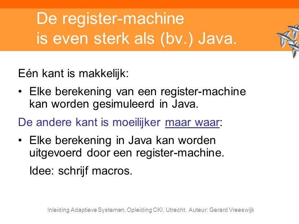 Inleiding Adaptieve Systemen, Opleiding CKI, Utrecht. Auteur: Gerard Vreeswijk De register-machine is even sterk als (bv.) Java. Eén kant is makkelijk
