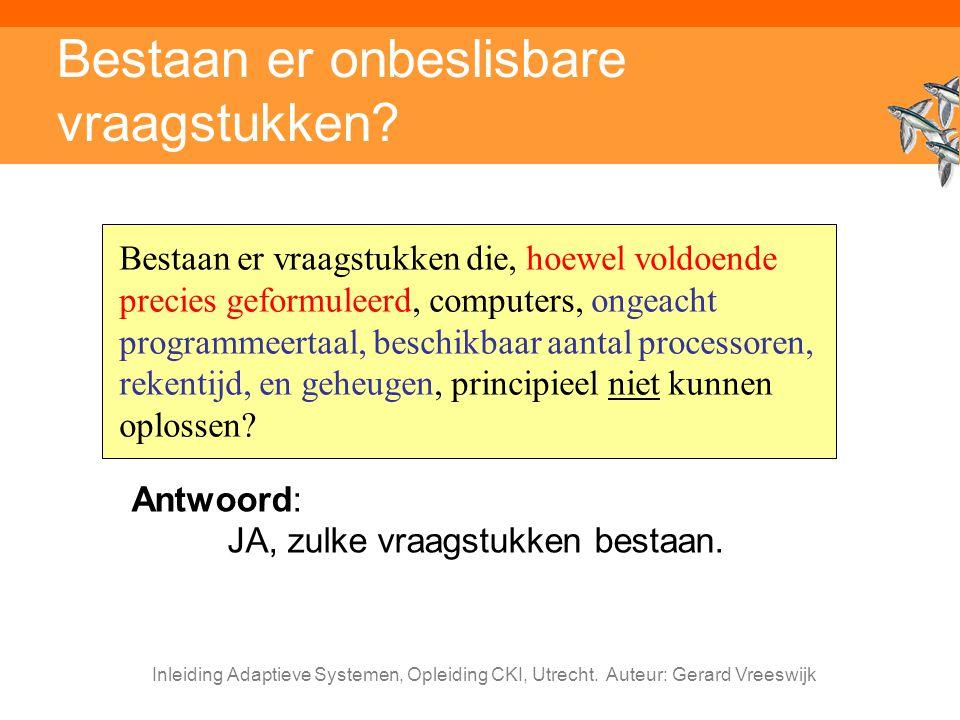 Inleiding Adaptieve Systemen, Opleiding CKI, Utrecht. Auteur: Gerard Vreeswijk Bestaan er onbeslisbare vraagstukken? Bestaan er vraagstukken die, hoew
