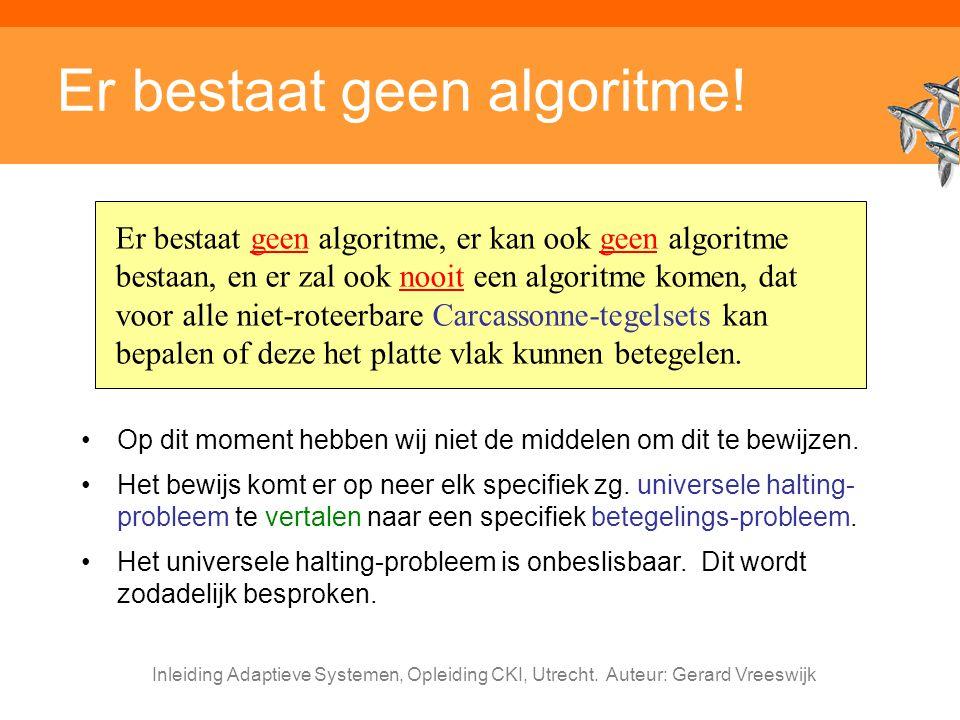Inleiding Adaptieve Systemen, Opleiding CKI, Utrecht. Auteur: Gerard Vreeswijk Er bestaat geen algoritme! Er bestaat geen algoritme, er kan ook geen a