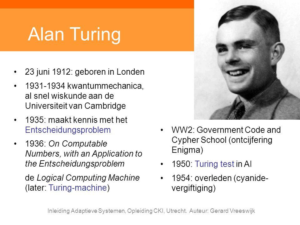 Inleiding Adaptieve Systemen, Opleiding CKI, Utrecht. Auteur: Gerard Vreeswijk Alan Turing 23 juni 1912: geboren in Londen 1931-1934 kwantummechanica,