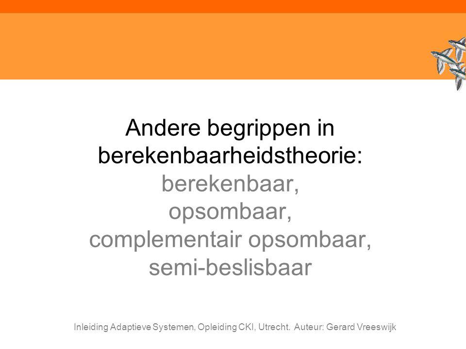 Inleiding Adaptieve Systemen, Opleiding CKI, Utrecht. Auteur: Gerard Vreeswijk Andere begrippen in berekenbaarheidstheorie: berekenbaar, opsombaar, co