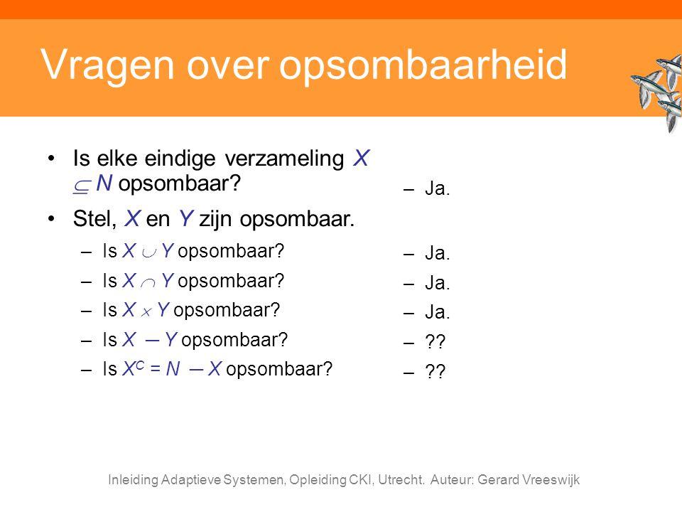 Inleiding Adaptieve Systemen, Opleiding CKI, Utrecht. Auteur: Gerard Vreeswijk Vragen over opsombaarheid Is elke eindige verzameling X  N opsombaar?