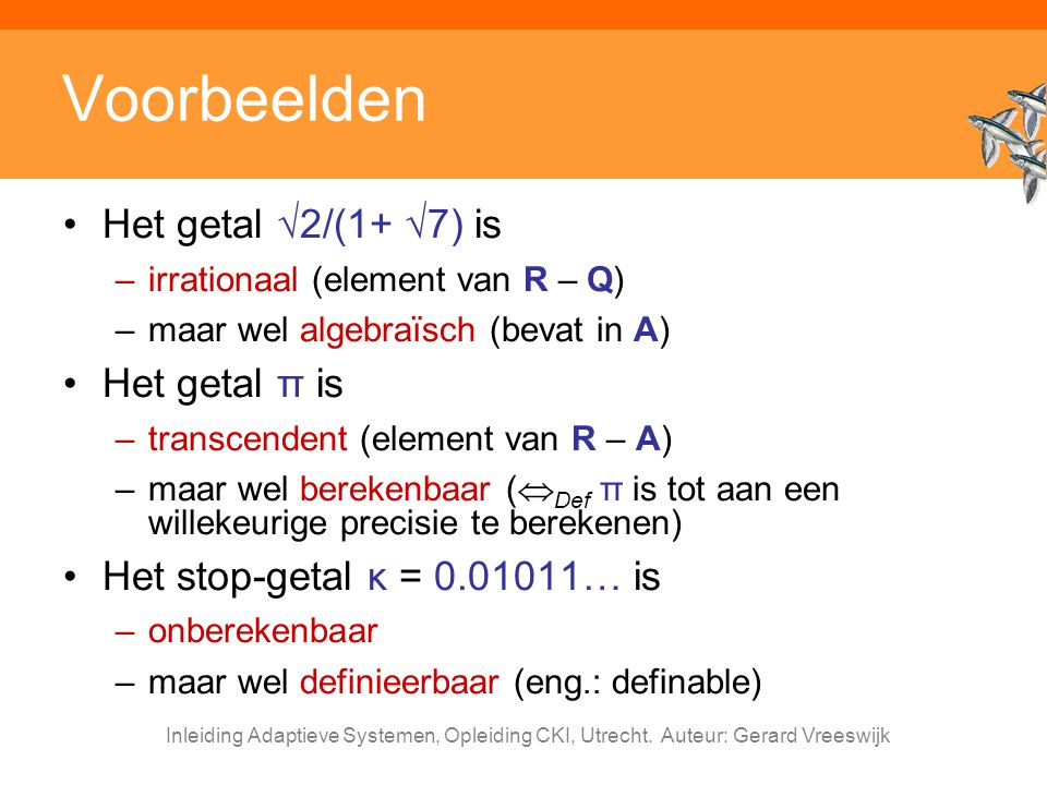 Inleiding Adaptieve Systemen, Opleiding CKI, Utrecht. Auteur: Gerard Vreeswijk Voorbeelden Het getal √2/(1+ √7) is –irrationaal (element van R – Q) –m