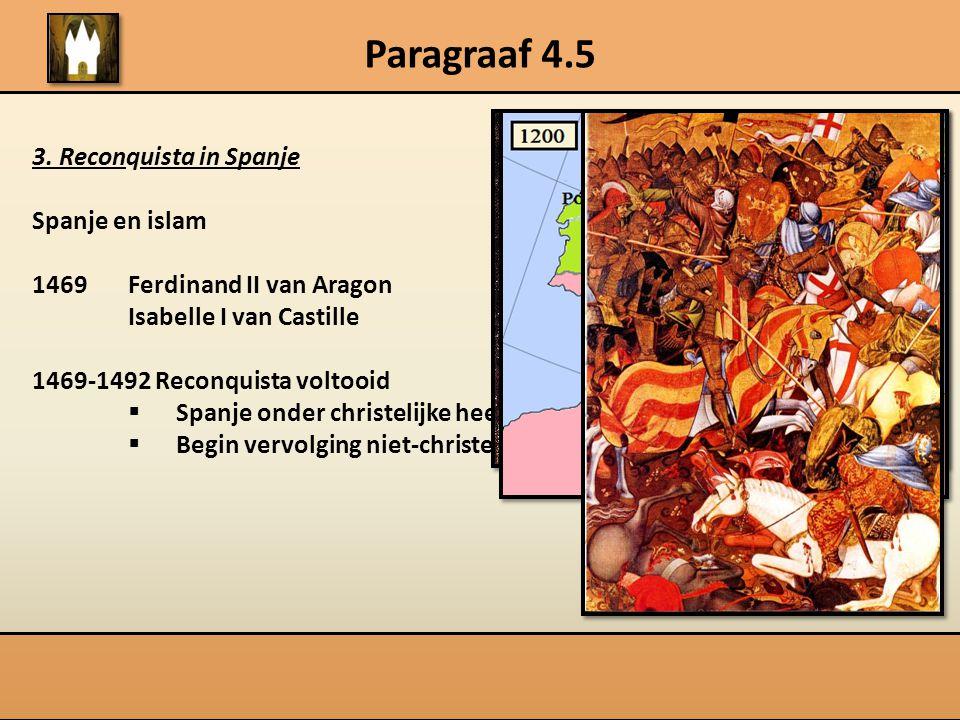 Paragraaf 4.5 3. Reconquista in Spanje Spanje en islam 1469Ferdinand II van Aragon Isabelle I van Castille 1469-1492 Reconquista voltooid  Spanje ond
