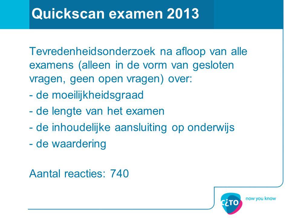 Quickscan examen 2013 Tevredenheidsonderzoek na afloop van alle examens (alleen in de vorm van gesloten vragen, geen open vragen) over: - de moeilijkh