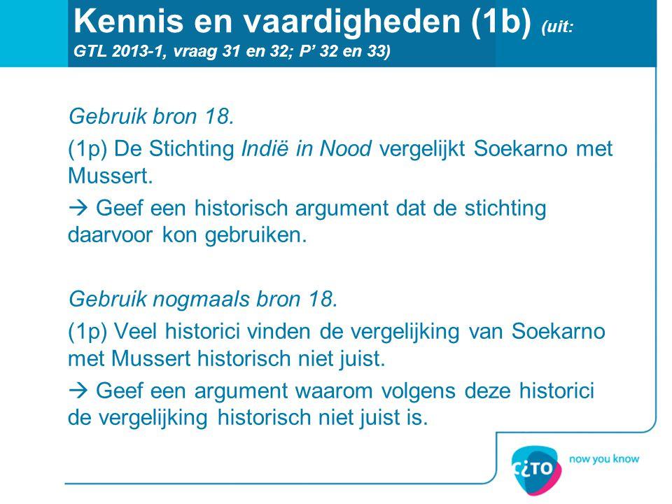 Kennis en vaardigheden (1b) (uit: GTL 2013-1, vraag 31 en 32; P' 32 en 33) Gebruik bron 18. (1p) De Stichting Indië in Nood vergelijkt Soekarno met Mu