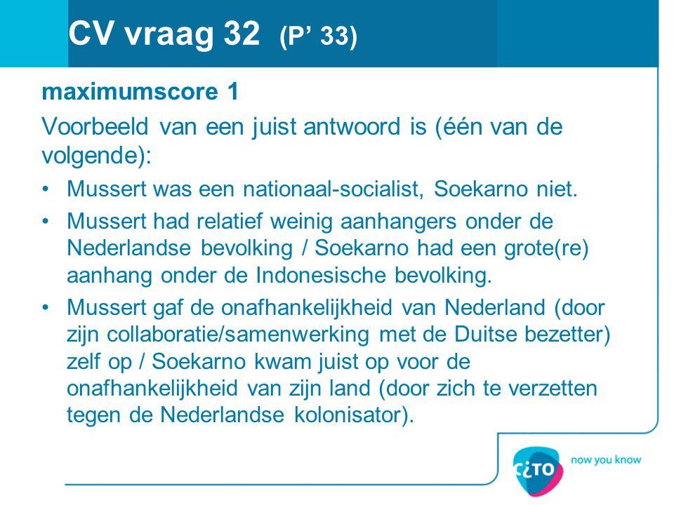 CV vraag 32 (P' 33) maximumscore 1 Voorbeeld van een juist antwoord is (één van de volgende): Mussert was een nationaal-socialist, Soekarno niet. Muss