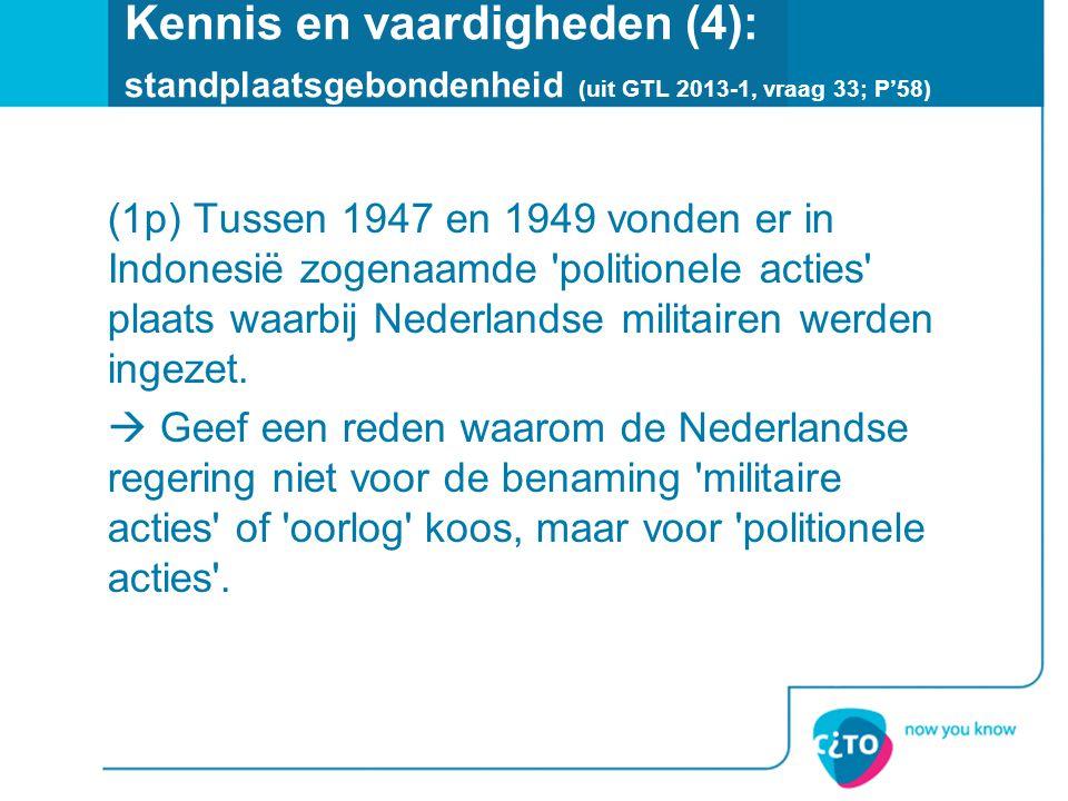 Kennis en vaardigheden (4): standplaatsgebondenheid (uit GTL 2013-1, vraag 33; P'58) (1p) Tussen 1947 en 1949 vonden er in Indonesië zogenaamde 'polit