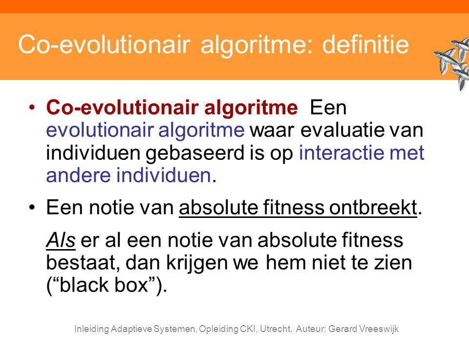 Inleiding Adaptieve Systemen, Opleiding CKI, Utrecht. Auteur: Gerard Vreeswijk Co-evolutionair algoritme: definitie Co-evolutionair algoritme Een evol