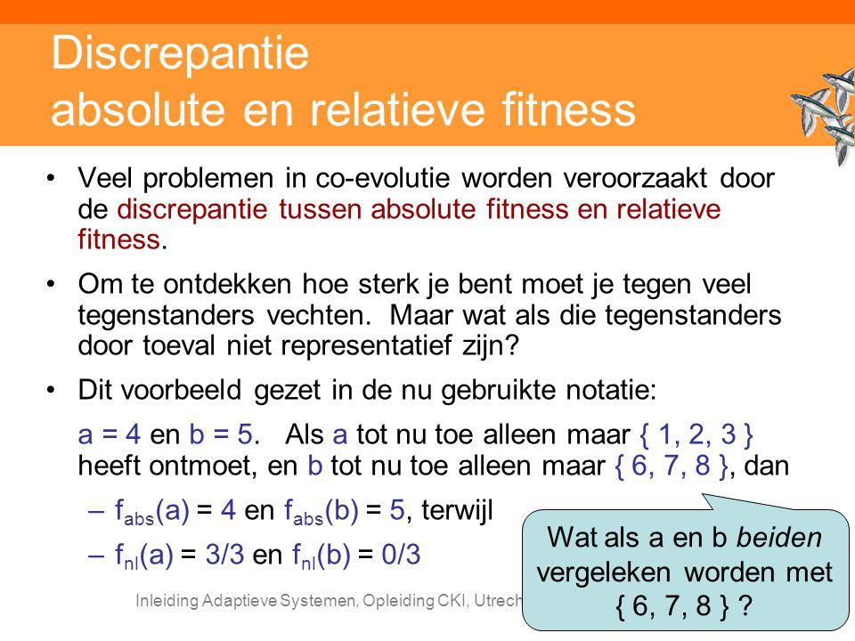 Inleiding Adaptieve Systemen, Opleiding CKI, Utrecht. Auteur: Gerard Vreeswijk Discrepantie absolute en relatieve fitness Veel problemen in co-evoluti