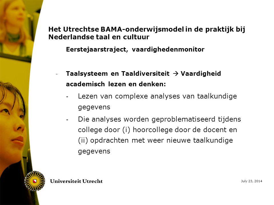 July 23, 2014 Het Utrechtse BAMA-onderwijsmodel in de praktijk bij Nederlandse taal en cultuur Eerstejaarstraject, vaardighedenmonitor - Taalsysteem en Taaldiversiteit  Vaardigheid academisch lezen en denken: - Lezen van complexe analyses van taalkundige gegevens - Die analyses worden geproblematiseerd tijdens college door (i) hoorcollege door de docent en (ii) opdrachten met weer nieuwe taalkundige gegevens