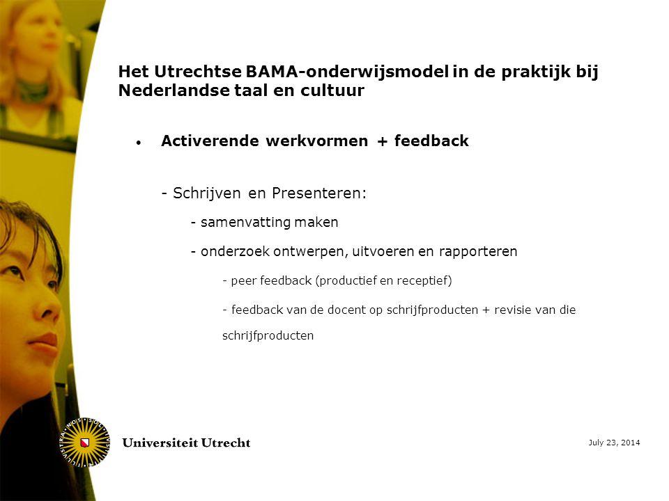 July 23, 2014 Het Utrechtse BAMA-onderwijsmodel in de praktijk bij Nederlandse taal en cultuur  Activerende werkvormen + feedback - Schrijven en Presenteren: - samenvatting maken - onderzoek ontwerpen, uitvoeren en rapporteren - peer feedback (productief en receptief) - feedback van de docent op schrijfproducten + revisie van die schrijfproducten