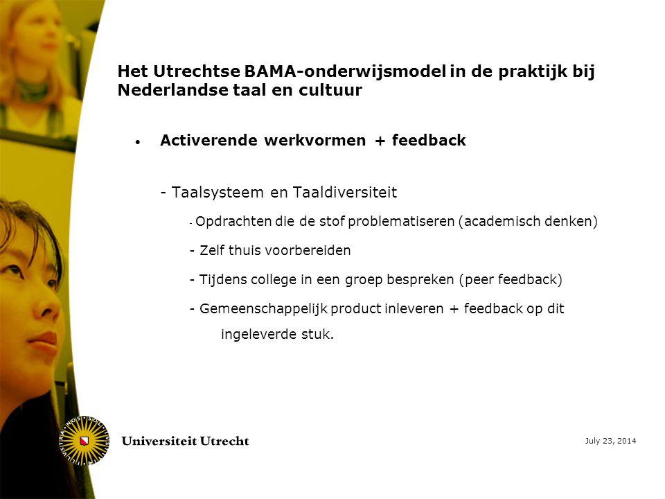 July 23, 2014 Het Utrechtse BAMA-onderwijsmodel in de praktijk bij Nederlandse taal en cultuur  Activerende werkvormen + feedback - Taalsysteem en Taaldiversiteit - Opdrachten die de stof problematiseren (academisch denken) - Zelf thuis voorbereiden - Tijdens college in een groep bespreken (peer feedback) - Gemeenschappelijk product inleveren + feedback op dit ingeleverde stuk.