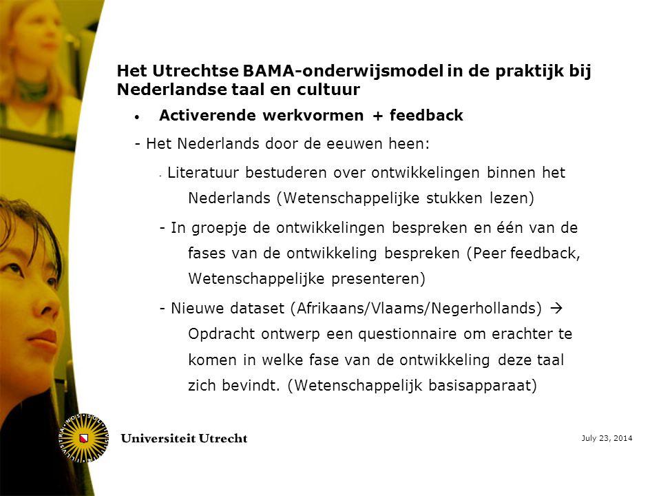 July 23, 2014 Het Utrechtse BAMA-onderwijsmodel in de praktijk bij Nederlandse taal en cultuur  Activerende werkvormen + feedback - Het Nederlands door de eeuwen heen: - Literatuur bestuderen over ontwikkelingen binnen het Nederlands (Wetenschappelijke stukken lezen) - In groepje de ontwikkelingen bespreken en één van de fases van de ontwikkeling bespreken (Peer feedback, Wetenschappelijke presenteren) - Nieuwe dataset (Afrikaans/Vlaams/Negerhollands)  Opdracht ontwerp een questionnaire om erachter te komen in welke fase van de ontwikkeling deze taal zich bevindt.