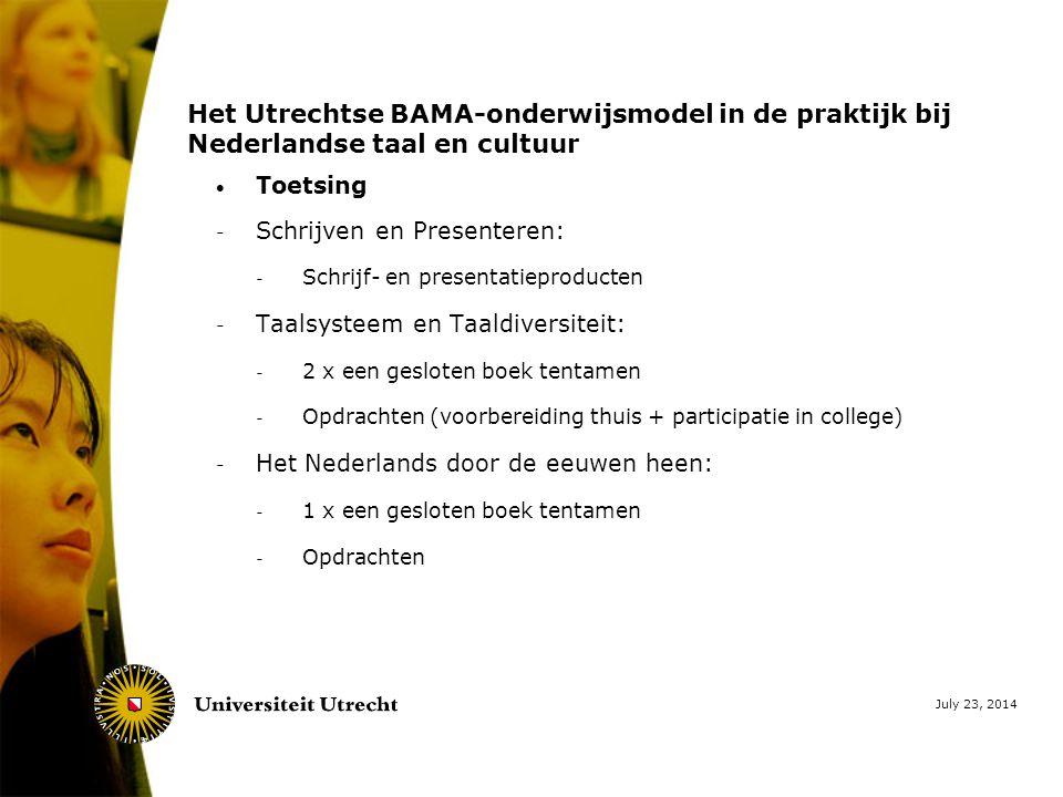 July 23, 2014 Het Utrechtse BAMA-onderwijsmodel in de praktijk bij Nederlandse taal en cultuur  Toetsing - Schrijven en Presenteren: - Schrijf- en presentatieproducten - Taalsysteem en Taaldiversiteit: - 2 x een gesloten boek tentamen - Opdrachten (voorbereiding thuis + participatie in college) - Het Nederlands door de eeuwen heen: - 1 x een gesloten boek tentamen - Opdrachten