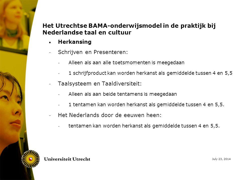 July 23, 2014 Het Utrechtse BAMA-onderwijsmodel in de praktijk bij Nederlandse taal en cultuur  Herkansing - Schrijven en Presenteren: - Alleen als aan alle toetsmomenten is meegedaan - 1 schrijfproduct kan worden herkanst als gemiddelde tussen 4 en 5,5 - Taalsysteem en Taaldiversiteit: - Alleen als aan beide tentamens is meegedaan - 1 tentamen kan worden herkanst als gemiddelde tussen 4 en 5,5.