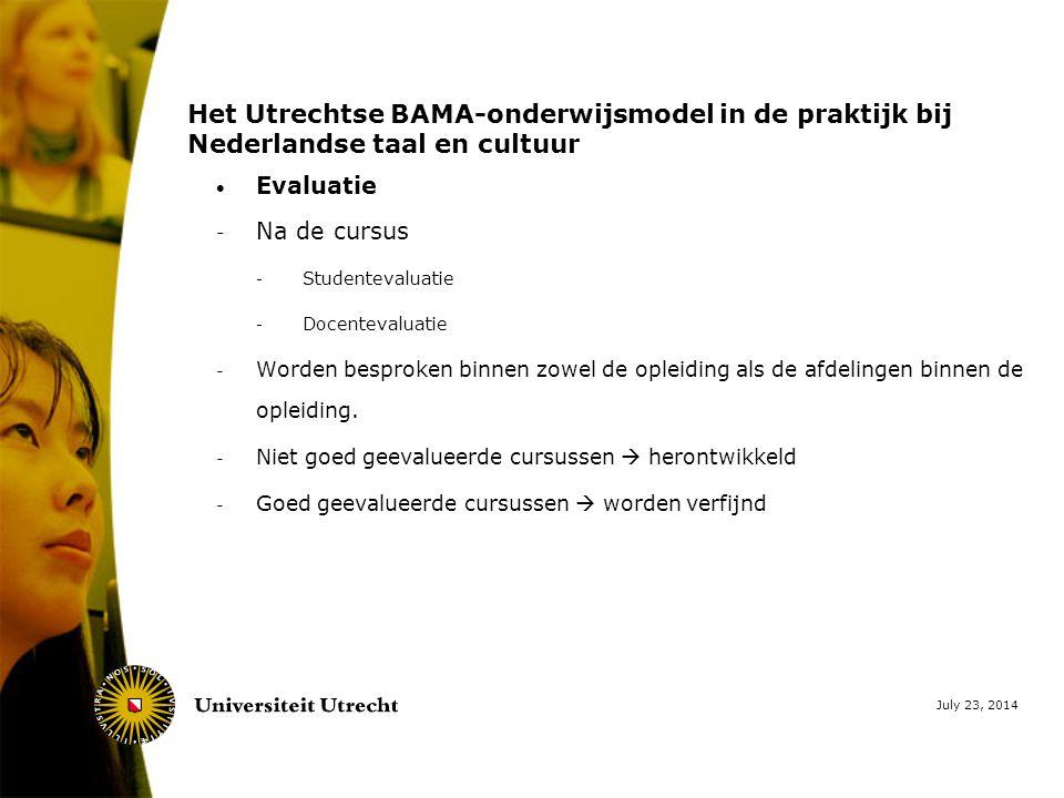 July 23, 2014 Het Utrechtse BAMA-onderwijsmodel in de praktijk bij Nederlandse taal en cultuur  Evaluatie - Na de cursus - Studentevaluatie - Docentevaluatie - Worden besproken binnen zowel de opleiding als de afdelingen binnen de opleiding.
