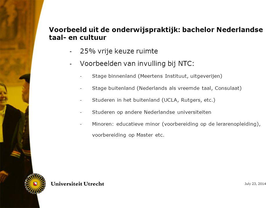 Voorbeeld uit de onderwijspraktijk: bachelor Nederlandse taal- en cultuur - 25% vrije keuze ruimte - Voorbeelden van invulling bij NTC: - Stage binnenland (Meertens Instituut, uitgeverijen) - Stage buitenland (Nederlands als vreemde taal, Consulaat) - Studeren in het buitenland (UCLA, Rutgers, etc.) - Studeren op andere Nederlandse universiteiten - Minoren: educatieve minor (voorbereiding op de lerarenopleiding), voorbereiding op Master etc.