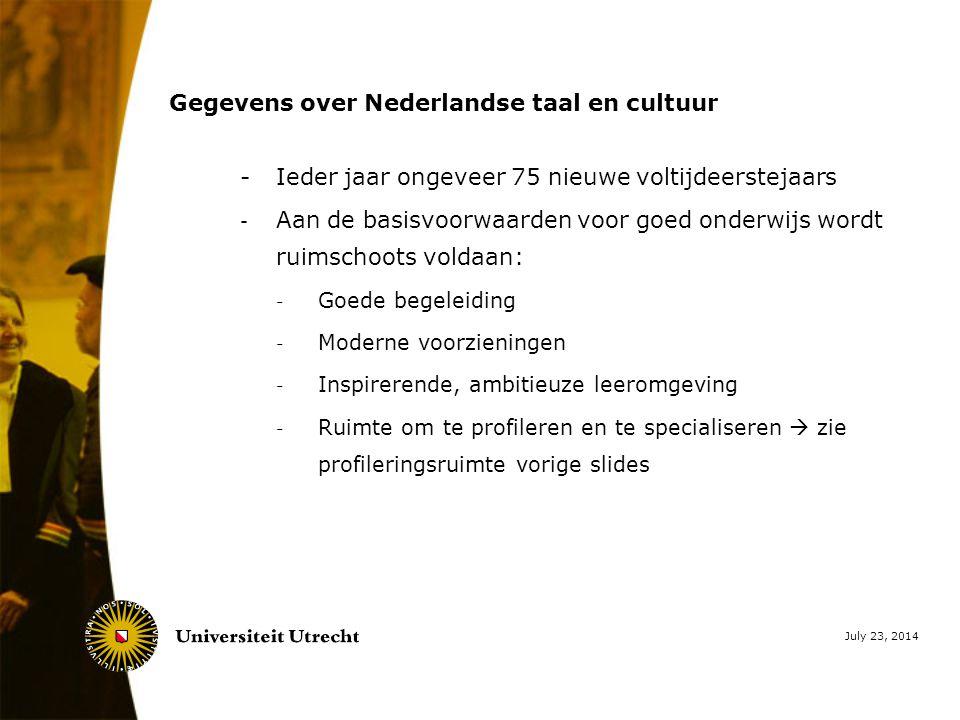 Gegevens over Nederlandse taal en cultuur - Ieder jaar ongeveer 75 nieuwe voltijdeerstejaars - Aan de basisvoorwaarden voor goed onderwijs wordt ruimschoots voldaan: - Goede begeleiding - Moderne voorzieningen - Inspirerende, ambitieuze leeromgeving - Ruimte om te profileren en te specialiseren  zie profileringsruimte vorige slides July 23, 2014