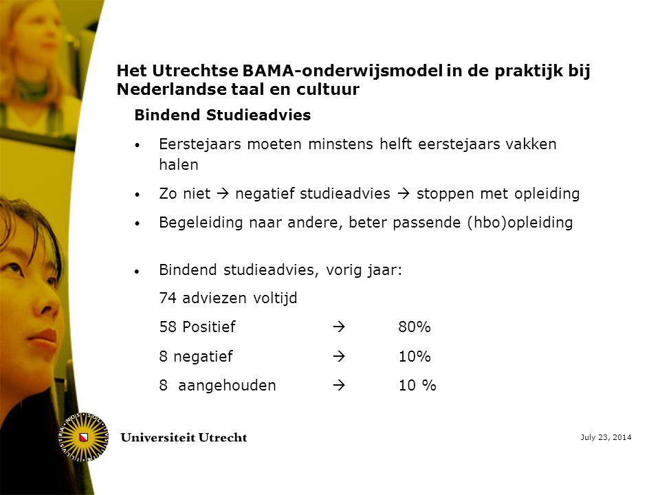 July 23, 2014 Het Utrechtse BAMA-onderwijsmodel in de praktijk bij Nederlandse taal en cultuur Bindend Studieadvies Eerstejaars moeten minstens helft eerstejaars vakken halen Zo niet  negatief studieadvies  stoppen met opleiding Begeleiding naar andere, beter passende (hbo)opleiding  Bindend studieadvies, vorig jaar: 74 adviezen voltijd 58 Positief  80% 8 negatief  10% 8 aangehouden  10 %