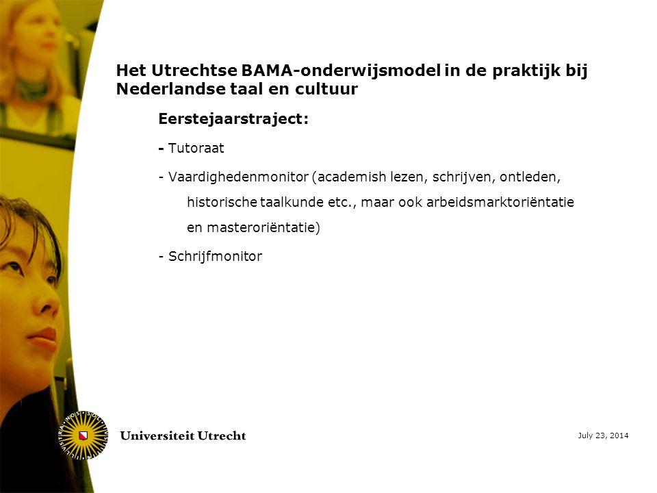 July 23, 2014 Het Utrechtse BAMA-onderwijsmodel in de praktijk bij Nederlandse taal en cultuur Eerstejaarstraject: - Tutoraat - Vaardighedenmonitor (academish lezen, schrijven, ontleden, historische taalkunde etc., maar ook arbeidsmarktoriëntatie en masteroriëntatie) - Schrijfmonitor
