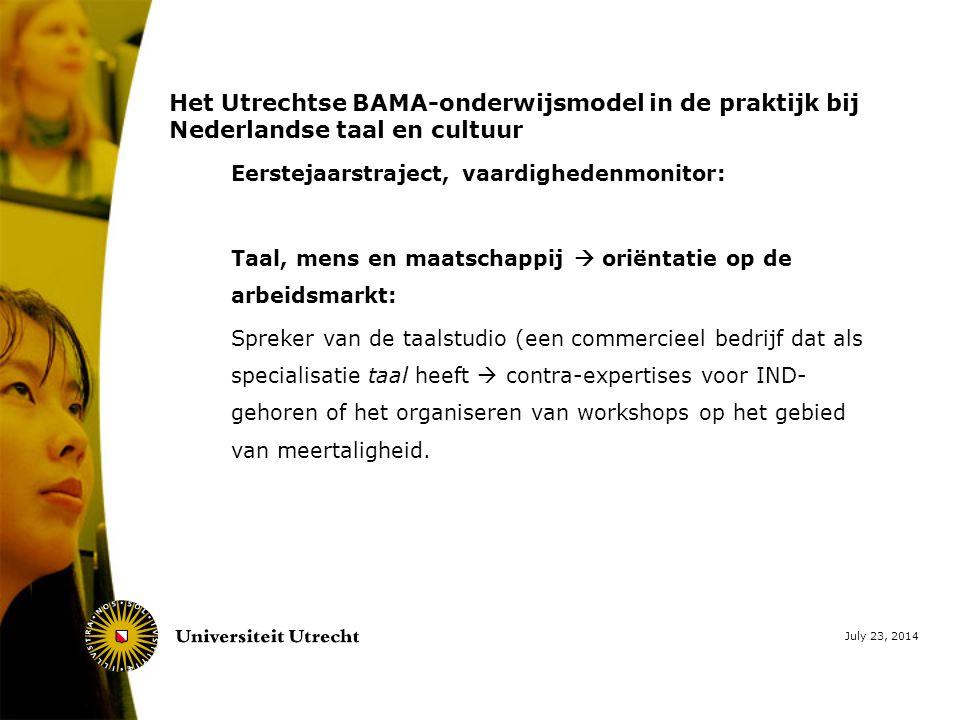 July 23, 2014 Het Utrechtse BAMA-onderwijsmodel in de praktijk bij Nederlandse taal en cultuur Eerstejaarstraject, vaardighedenmonitor: Taal, mens en maatschappij  oriëntatie op de arbeidsmarkt: Spreker van de taalstudio (een commercieel bedrijf dat als specialisatie taal heeft  contra-expertises voor IND- gehoren of het organiseren van workshops op het gebied van meertaligheid.