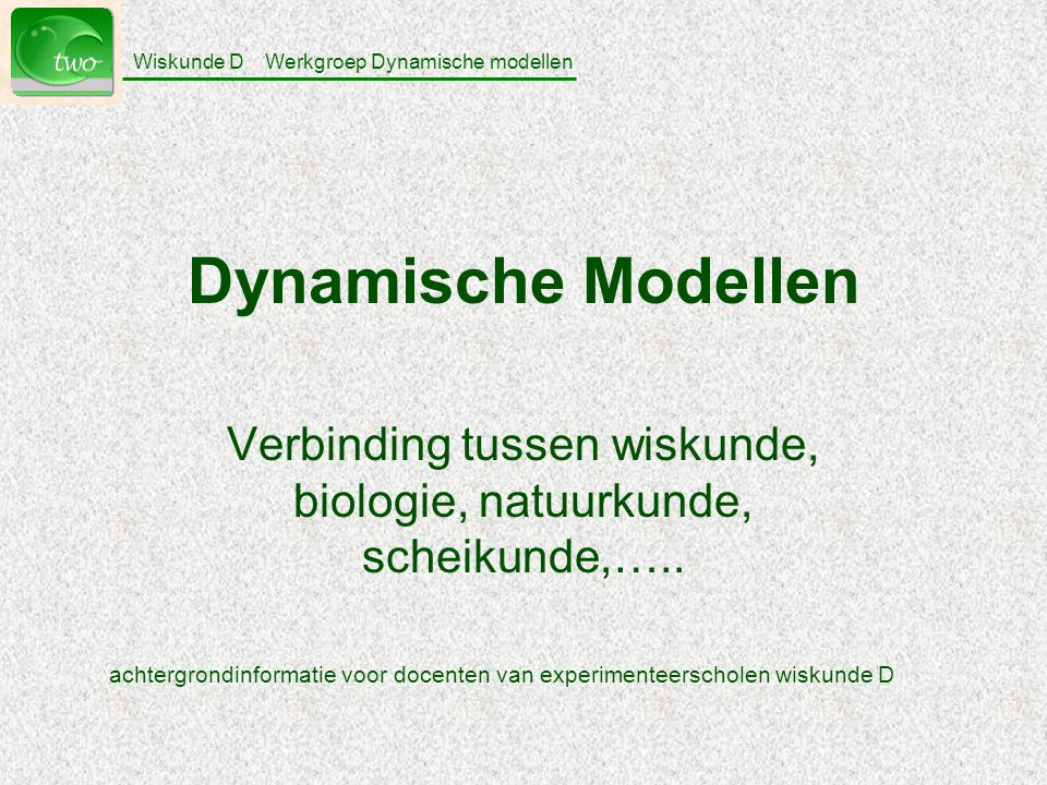 Wiskunde D Werkgroep Dynamische modellen Dynamische Modellen Verbinding tussen wiskunde, biologie, natuurkunde, scheikunde,…..