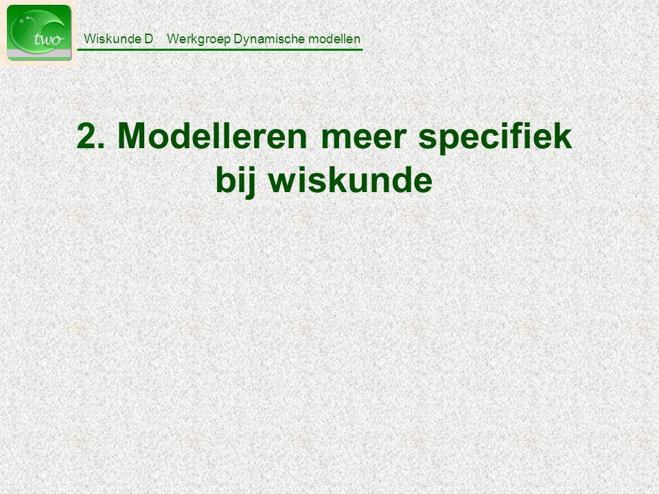 Wiskunde D Werkgroep Dynamische modellen 2. Modelleren meer specifiek bij wiskunde